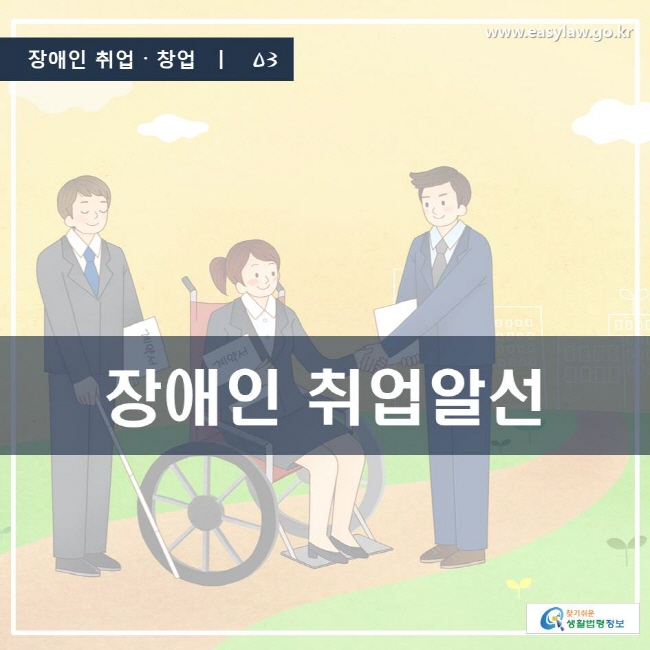 장애인 취업·창업 | 03 장애인 취업알선 www.easylaw.go.kr 찾기 쉬운 생활법령정보 로고